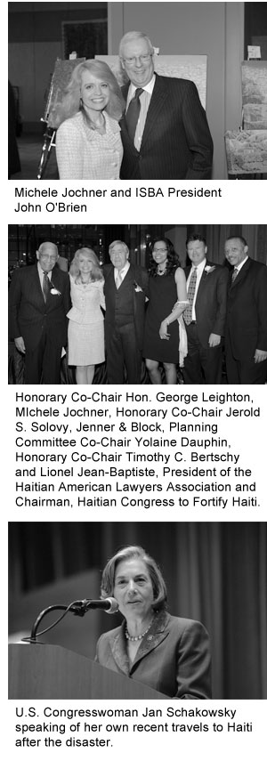 1) Michele Jochner and ISBA President John O'Brien; 2) Honorary Co-Chair Hon. George Leighton, MIchele Jochner, Honorary Co-Chair Jerold S. Solovy, Jenner & Block, Planning Committee Co-Chair Yolaine Dauphin, Honorary Co-Chair Timothy C. Bertschy and Lionel Jean-Baptiste, President of the Haitian American Lawyers Association and Chairman, Haitian Congress to Fortify Haui; and, 3) U.S. Congresswoman Jan Schakowsky speaking of her own recent travels to Haiti after the disaster.